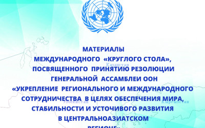 """THE MATERIALS OF THE INTERNATIONAL """"ROUND TABLE"""" DEDICATED TO THE ADOPTION OF THE UN GENERAL ASSEMBLY RESOLUTION ON """"STRENGTHENING REGIONAL AND INTERNATIONAL COOPERATION FOR ENSURING PEACE, STABILITY AND SUSTAINABLE DEVELOPMENT IN CENTRAL ASIA""""."""